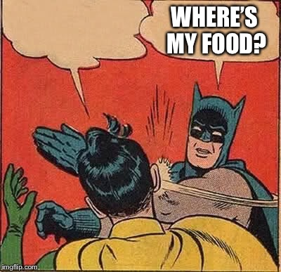 Batman Slapping Robin Meme | WHERE'S MY FOOD? | image tagged in memes,batman slapping robin | made w/ Imgflip meme maker