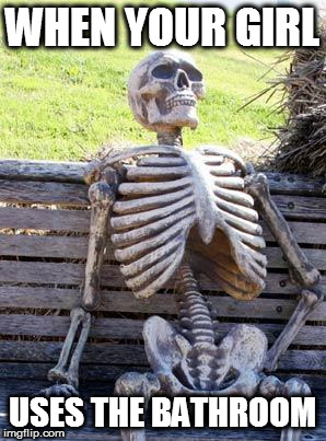Waiting Skeleton Meme | WHEN YOUR GIRL USES THE BATHROOM | image tagged in memes,waiting skeleton | made w/ Imgflip meme maker