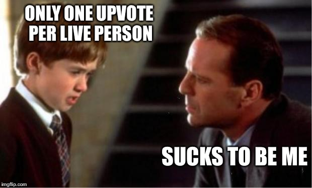 Upvote now. This has been an unpaid Imgflip announcement. | ONLY ONE UPVOTE PER LIVE PERSON SUCKS TO BE ME | image tagged in memes,i see dead people,bruce willis | made w/ Imgflip meme maker