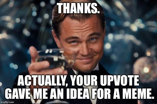 Leonardo Dicaprio Cheers Meme | THANKS. ACTUALLY, YOUR UPVOTE GAVE ME AN IDEA FOR A MEME. | image tagged in memes,leonardo dicaprio cheers | made w/ Imgflip meme maker