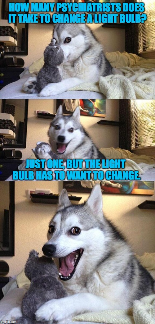 Bad Pun Dog Meme | HOW MANY PSYCHIATRISTS DOES IT TAKE TO CHANGE A LIGHT BULB? JUST ONE, BUT THE LIGHT BULB HAS TO WANT TO CHANGE. | image tagged in memes,bad pun dog | made w/ Imgflip meme maker