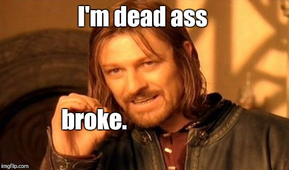 One Does Not Simply Meme | I'm dead ass broke. | image tagged in memes,one does not simply | made w/ Imgflip meme maker