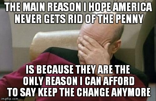 Come on tax return I gotta pay for Christmas! | THE MAIN REASON I HOPE AMERICA NEVER GETS RID OF THE PENNY IS BECAUSE THEY ARE THE ONLY REASON I CAN AFFORD TO SAY KEEP THE CHANGE ANYMORE | image tagged in memes,captain picard facepalm | made w/ Imgflip meme maker