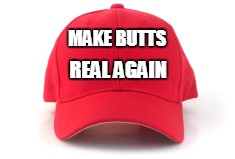 Red cap | MAKE BUTTS REAL AGAIN | image tagged in red cap,sexy,butts,campaign | made w/ Imgflip meme maker