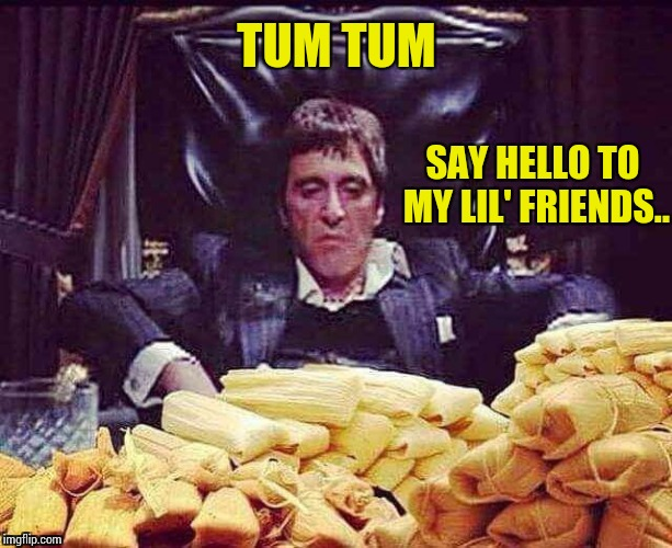 Scarface Loves Tamales... | TUM TUM SAY HELLO TO MY LIL' FRIENDS.. | image tagged in scarface tamales,scarface,scarface meme,funny memes,memes,al pacino | made w/ Imgflip meme maker