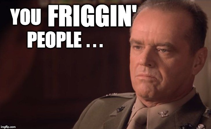 Disgusted Jack | YOU PEOPLE FRIGGIN' . . . | image tagged in a few good men,what the hell is wrong with you people,colonel jessep,col jessep,jack nicholson | made w/ Imgflip meme maker