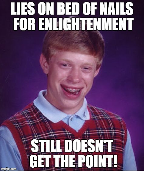 Bad Luck Brian Meme | LIES ON BED OF NAILS FOR ENLIGHTENMENT STILL DOESN'T GET THE POINT! | image tagged in memes,bad luck brian | made w/ Imgflip meme maker