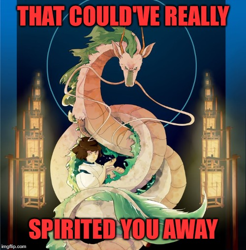 THAT COULD'VE REALLY SPIRITED YOU AWAY | made w/ Imgflip meme maker