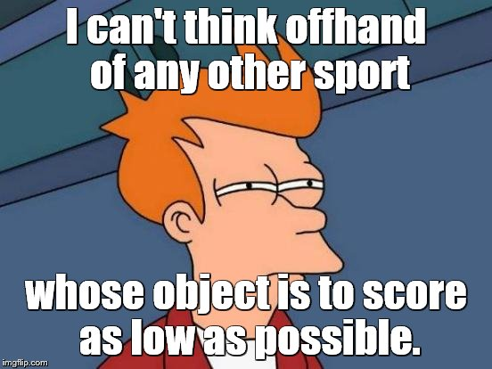 Futurama Fry Meme | I can't think offhand of any other sport whose object is to score as low as possible. | image tagged in memes,futurama fry | made w/ Imgflip meme maker