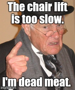 Back In My Day Meme | The chair lift is too slow. I'm dead meat. | image tagged in memes,back in my day | made w/ Imgflip meme maker
