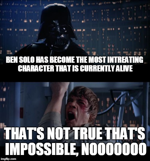 Star Wars No Meme | BEN SOLO HAS BECOME THE MOST INTREATING CHARACTER THAT IS CURRENTLY ALIVE THAT'S NOT TRUE THAT'S IMPOSSIBLE, NOOOOOOO | image tagged in memes,star wars no | made w/ Imgflip meme maker