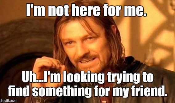One Does Not Simply Meme | I'm not here for me. Uh...I'm looking trying to find something for my friend. | image tagged in memes,one does not simply | made w/ Imgflip meme maker