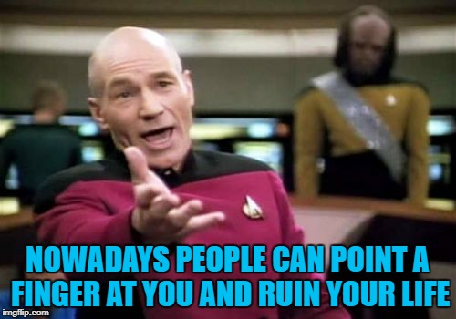 Picard Wtf Meme | NOWADAYS PEOPLE CAN POINT A FINGER AT YOU AND RUIN YOUR LIFE | image tagged in memes,picard wtf | made w/ Imgflip meme maker