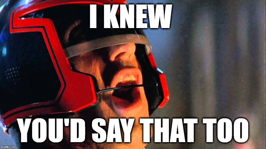 I KNEW YOU'D SAY THAT TOO | image tagged in dredd | made w/ Imgflip meme maker
