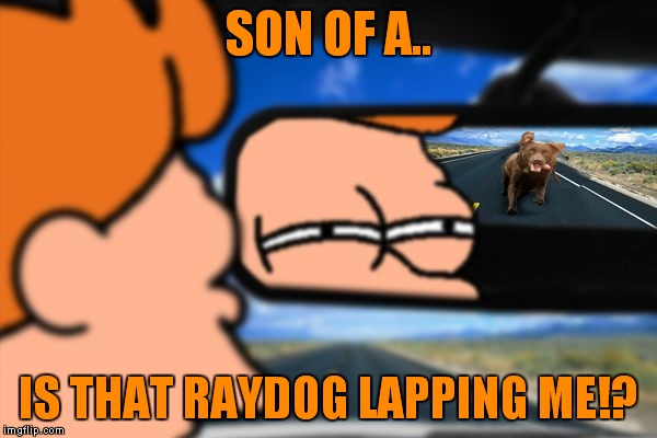 SON OF A.. IS THAT RAYDOG LAPPING ME!? | made w/ Imgflip meme maker
