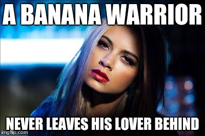 Banana Warrior  | A BANANA WARRIOR NEVER LEAVES HIS LOVER BEHIND | image tagged in lover,banana,warrior | made w/ Imgflip meme maker