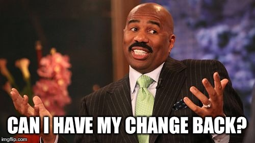 Steve Harvey Meme | CAN I HAVE MY CHANGE BACK? | image tagged in memes,steve harvey | made w/ Imgflip meme maker