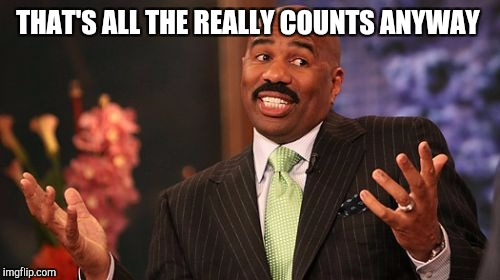Steve Harvey Meme | THAT'S ALL THE REALLY COUNTS ANYWAY | image tagged in memes,steve harvey | made w/ Imgflip meme maker
