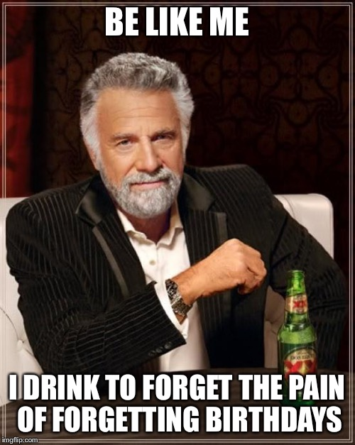 The Most Interesting Man In The World Meme | BE LIKE ME I DRINK TO FORGET THE PAIN OF FORGETTING BIRTHDAYS | image tagged in memes,the most interesting man in the world | made w/ Imgflip meme maker