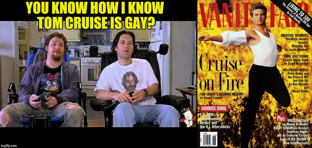 You Know How I Know You're Gay ? | YOU KNOW HOW I KNOW TOM CRUISE IS GAY? | image tagged in you know how i know you're gay,know how i know you're gay,tom cruise,closeted gay,gay,gay guy | made w/ Imgflip meme maker