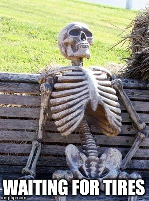 Waiting Skeleton Meme | WAITING FOR TIRES | image tagged in memes,waiting skeleton | made w/ Imgflip meme maker