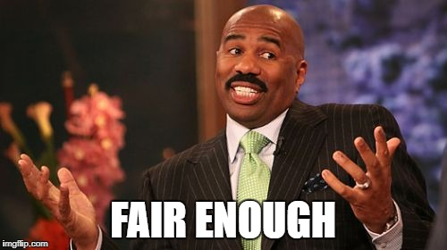 Steve Harvey Meme | FAIR ENOUGH | image tagged in memes,steve harvey | made w/ Imgflip meme maker