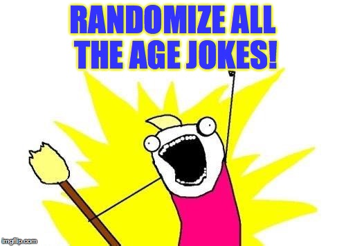 X All The Y Meme | RANDOMIZE ALL THE AGE JOKES! | image tagged in memes,x all the y | made w/ Imgflip meme maker