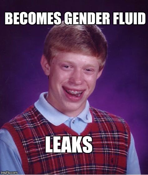 Got to keep a tight seal on those gender fluids  | BECOMES GENDER FLUID LEAKS | image tagged in memes,bad luck brian,jbmemegeek,transgender,gender identity | made w/ Imgflip meme maker