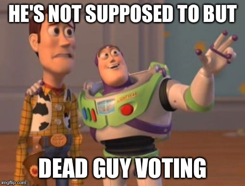 X, X Everywhere Meme | HE'S NOT SUPPOSED TO BUT DEAD GUY VOTING | image tagged in memes,x,x everywhere,x x everywhere | made w/ Imgflip meme maker