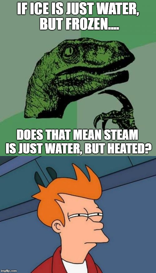 Like, Really.......?? | IF ICE IS JUST WATER, BUT FROZEN.... DOES THAT MEAN STEAM IS JUST WATER, BUT HEATED? | image tagged in bad luck brian,first world problems | made w/ Imgflip meme maker