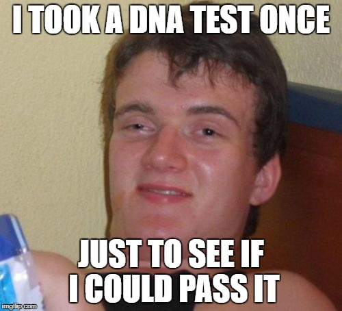 10 Guy Meme | I TOOK A DNA TEST ONCE JUST TO SEE IF I COULD PASS IT | image tagged in memes,10 guy | made w/ Imgflip meme maker