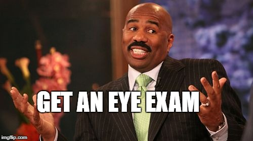 Steve Harvey Meme | GET AN EYE EXAM | image tagged in memes,steve harvey | made w/ Imgflip meme maker