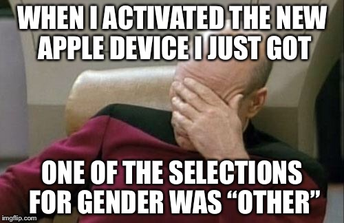 "Captain Picard Facepalm Meme | WHEN I ACTIVATED THE NEW APPLE DEVICE I JUST GOT ONE OF THE SELECTIONS FOR GENDER WAS ""OTHER"" 