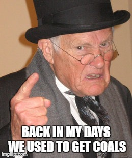 Back In My Day Meme | BACK IN MY DAYS WE USED TO GET COALS | image tagged in memes,back in my day | made w/ Imgflip meme maker