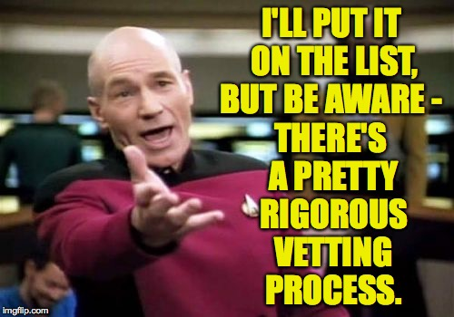 Picard Wtf Meme | I'LL PUT IT ON THE LIST, BUT BE AWARE - THERE'S A PRETTY RIGOROUS VETTING PROCESS. | image tagged in memes,picard wtf | made w/ Imgflip meme maker