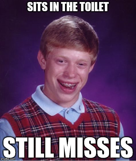 Bad Luck Brian Meme | SITS IN THE TOILET STILL MISSES | image tagged in memes,bad luck brian | made w/ Imgflip meme maker