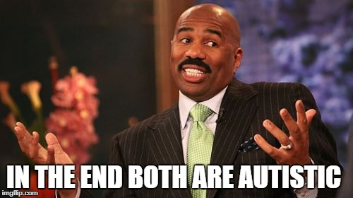 Steve Harvey Meme | IN THE END BOTH ARE AUTISTIC | image tagged in memes,steve harvey | made w/ Imgflip meme maker