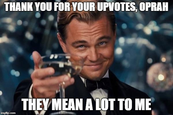 Leonardo Dicaprio Cheers Meme | THANK YOU FOR YOUR UPVOTES, OPRAH THEY MEAN A LOT TO ME | image tagged in memes,leonardo dicaprio cheers | made w/ Imgflip meme maker