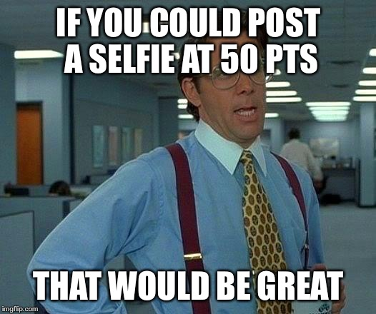 That Would Be Great Meme | IF YOU COULD POST A SELFIE AT 50 PTS THAT WOULD BE GREAT | image tagged in memes,that would be great | made w/ Imgflip meme maker