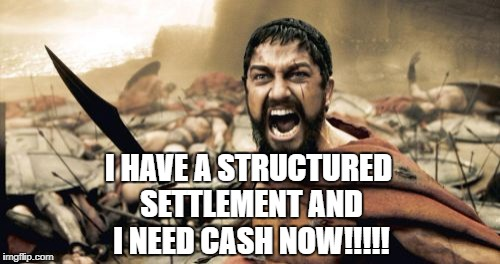 Sparta Leonidas Meme | I HAVE A STRUCTURED SETTLEMENT AND I NEED CASH NOW!!!!! | image tagged in memes,sparta leonidas | made w/ Imgflip meme maker