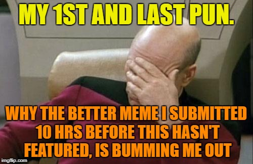 Captain Picard Facepalm Meme | MY 1ST AND LAST PUN. WHY THE BETTER MEME I SUBMITTED 10 HRS BEFORE THIS HASN'T FEATURED, IS BUMMING ME OUT | image tagged in memes,captain picard facepalm | made w/ Imgflip meme maker