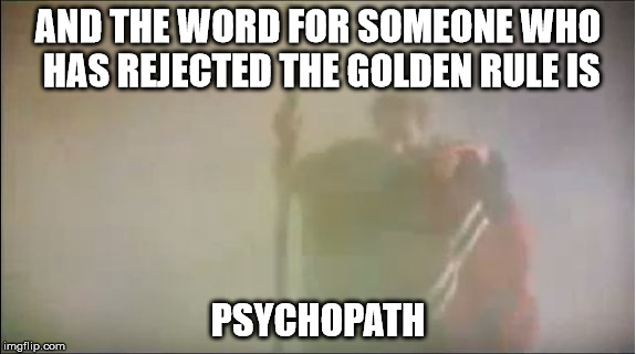 AND THE WORD FOR SOMEONE WHO HAS REJECTED THE GOLDEN RULE IS PSYCHOPATH | image tagged in moses,the golden rule,psychopath | made w/ Imgflip meme maker