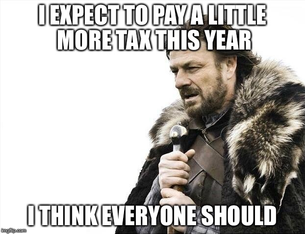 Brace Yourselves X is Coming Meme | I EXPECT TO PAY A LITTLE MORE TAX THIS YEAR I THINK EVERYONE SHOULD | image tagged in memes,brace yourselves x is coming | made w/ Imgflip meme maker