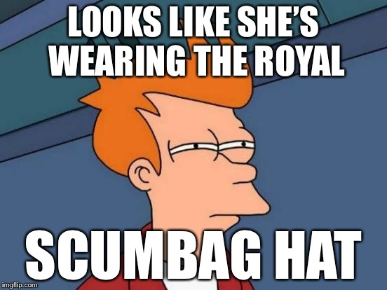 Futurama Fry Meme | LOOKS LIKE SHE'S WEARING THE ROYAL SCUMBAG HAT | image tagged in memes,futurama fry | made w/ Imgflip meme maker