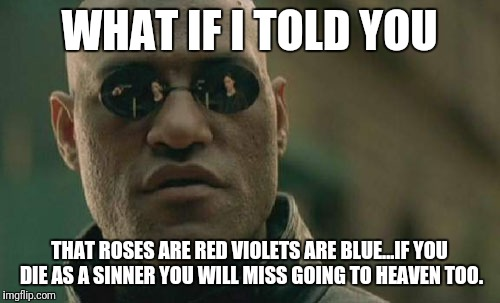 Matrix Morpheus Meme | WHAT IF I TOLD YOU THAT ROSES ARE RED VIOLETS ARE BLUE...IF YOU DIE AS A SINNER YOU WILL MISS GOING TO HEAVEN TOO. | image tagged in memes,matrix morpheus | made w/ Imgflip meme maker