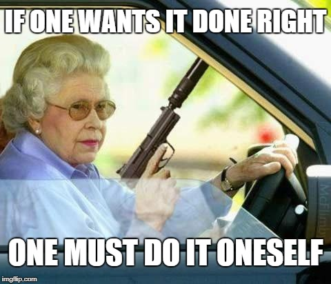 IF ONE WANTS IT DONE RIGHT ONE MUST DO IT ONESELF | made w/ Imgflip meme maker