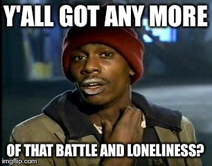 Y'all Got Any More Of That Meme | Y'ALL GOT ANY MORE OF THAT BATTLE AND LONELINESS? | image tagged in memes,yall got any more of | made w/ Imgflip meme maker