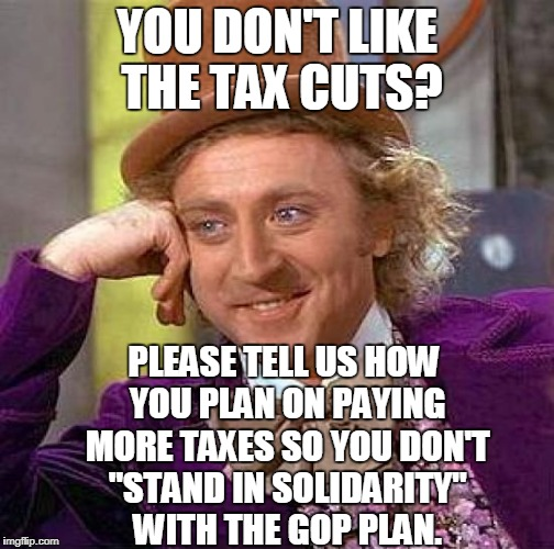 "Creepy Condescending Wonka Meme | YOU DON'T LIKE THE TAX CUTS? PLEASE TELL US HOW YOU PLAN ON PAYING MORE TAXES SO YOU DON'T ""STAND IN SOLIDARITY"" WITH THE GOP PLAN. 