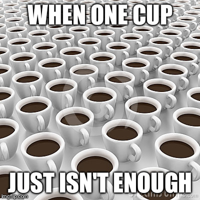 WHEN ONE CUP JUST ISN'T ENOUGH | image tagged in coffee with your coffee | made w/ Imgflip meme maker