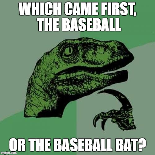 Philosoraptor Meme | WHICH CAME FIRST, THE BASEBALL OR THE BASEBALL BAT? | image tagged in memes,philosoraptor | made w/ Imgflip meme maker